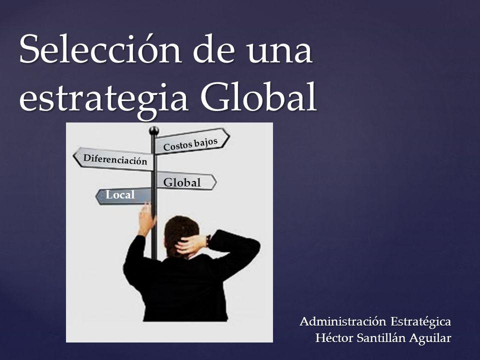 { Global Local Costos bajos Diferenciación Selección de una estrategia Global Administración Estratégica Héctor Santillán Aguilar