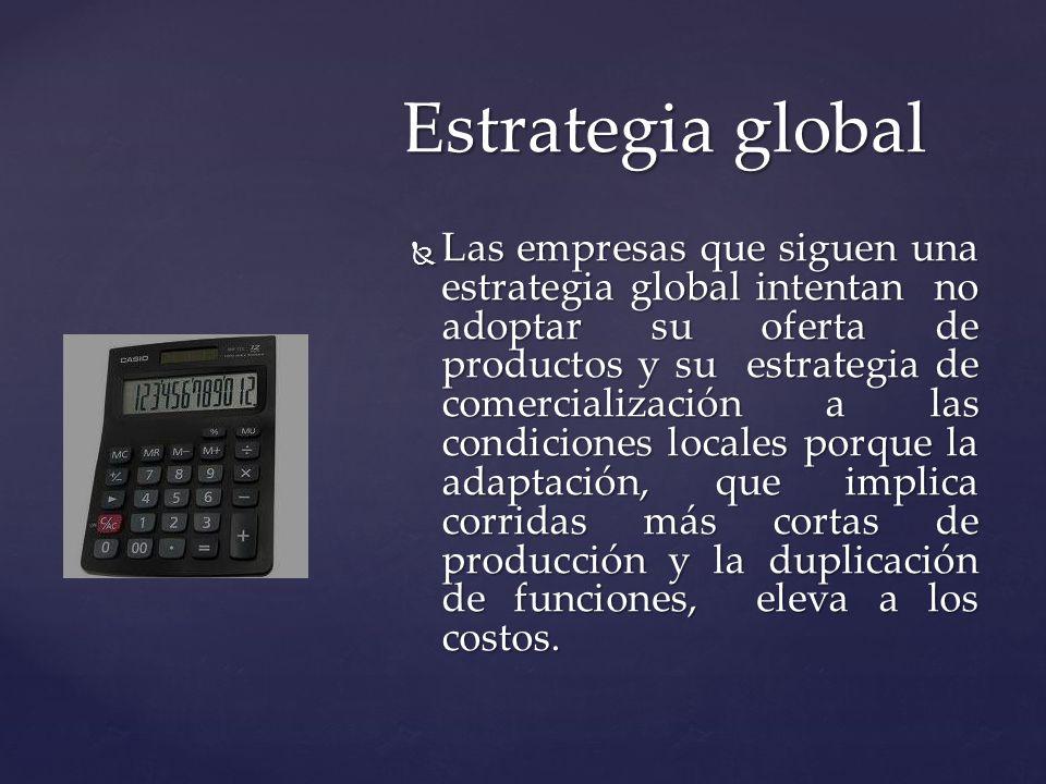 Las empresas que siguen una estrategia global intentan no adoptar su oferta de productos y su estrategia de comercialización a las condiciones locales