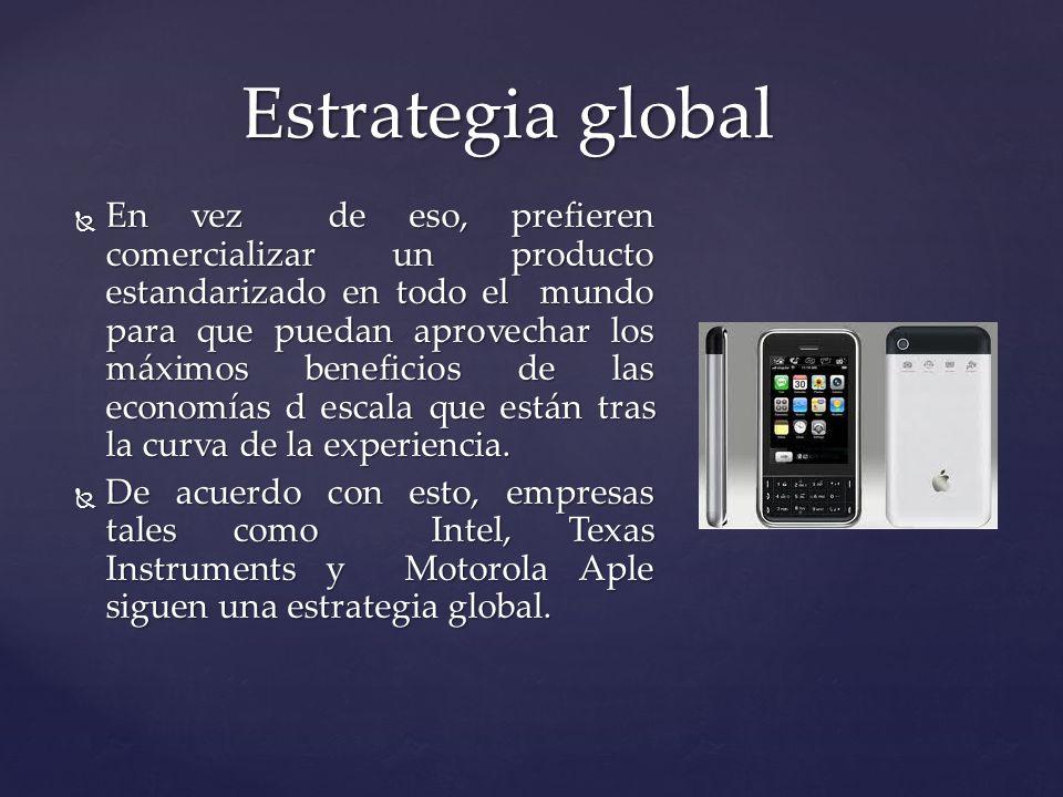 En vez de eso, prefieren comercializar un producto estandarizado en todo el mundo para que puedan aprovechar los máximos beneficios de las economías d