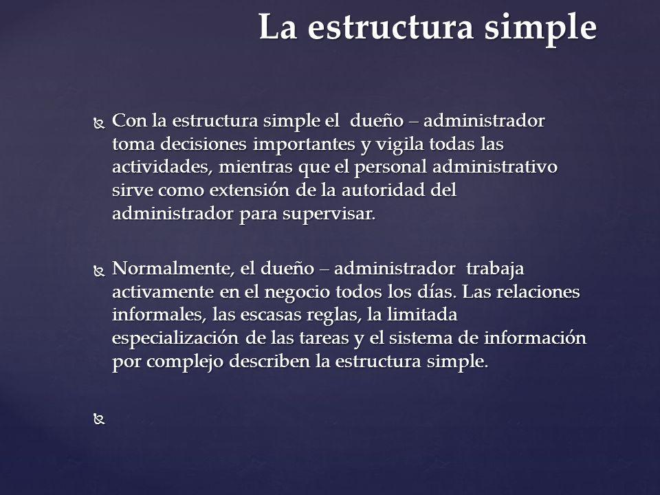La estructura simple Con la estructura simple el dueño – administrador toma decisiones importantes y vigila todas las actividades, mientras que el per