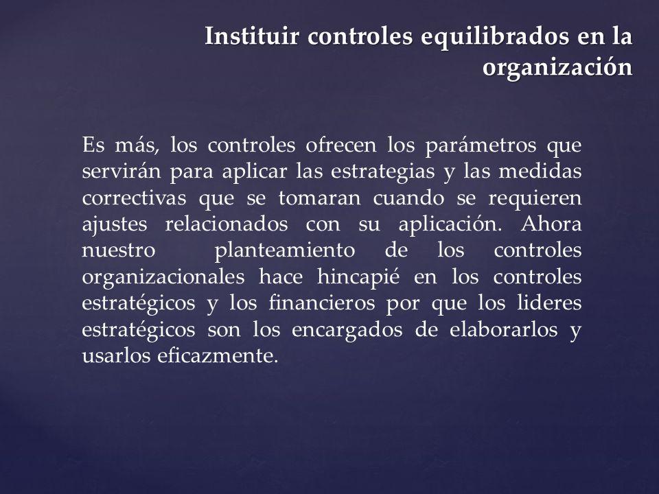 Instituir controles equilibrados en la organización Es más, los controles ofrecen los parámetros que servirán para aplicar las estrategias y las medid