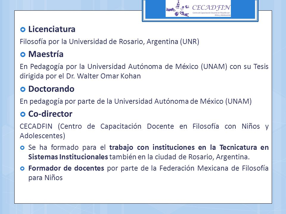Licenciatura Filosofía por la Universidad de Rosario, Argentina (UNR) Maestría En Pedagogía por la Universidad Autónoma de México (UNAM) con su Tesis
