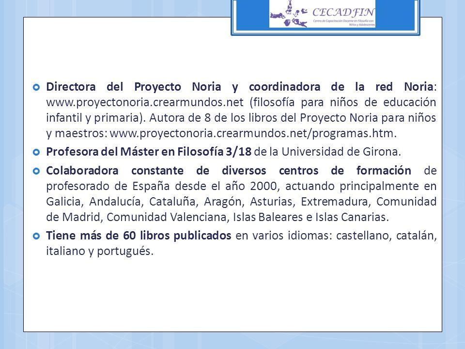Directora del Proyecto Noria y coordinadora de la red Noria: www.proyectonoria.crearmundos.net (filosofía para niños de educación infantil y primaria)