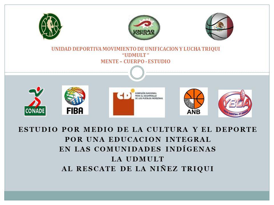 ESTUDIO POR MEDIO DE LA CULTURA Y EL DEPORTE POR UNA EDUCACION INTEGRAL EN LAS COMUNIDADES INDÍGENAS LA UDMULT AL RESCATE DE LA NIÑEZ TRIQUI UNIDAD DEPORTIVA MOVIMIENTO DE UNIFICACION Y LUCHA TRIQUI UDMULT MENTE – CUERPO - ESTUDIO