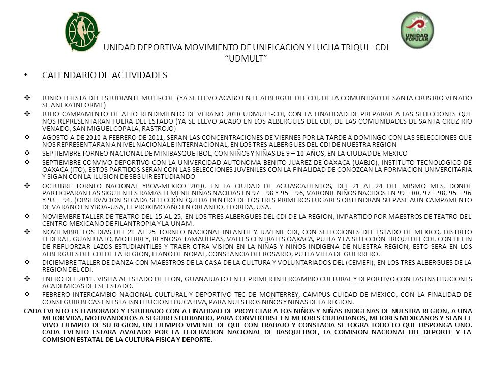 UNIDAD DEPORTIVA MOVIMIENTO DE UNIFICACION Y LUCHA TRIQUI - CDI UDMULT CALENDARIO DE ACTIVIDADES JUNIO I FIESTA DEL ESTUDIANTE MULT-CDI (YA SE LLEVO ACABO EN EL ALBERGUE DEL CDI, DE LA COMUNIDAD DE SANTA CRUS RIO VENADO SE ANEXA INFORME) JULIO CAMPAMENTO DE ALTO RENDIMIENTO DE VERANO 2010 UDMULT-CDI, CON LA FINALIDAD DE PREPARAR A LAS SELECCIONES QUE NOS REPRESENTARAN FUERA DEL ESTADO (YA SE LLEVO ACABO EN LOS ALBERGUES DEL CDI, DE LAS COMUNIDADES DE SANTA CRUZ RIO VENADO, SAN MIGUEL COPALA, RASTROJO) AGOSTO A DE 2010 A FEBRERO DE 2011, SERAN LAS CONCENTRACIONES DE VIERNES POR LA TARDE A DOMINGO CON LAS SELECCIONES QUE NOS REPRESENTARAN A NIVEL NACIONAL E INTERNACIONAL, EN LOS TRES ALBERGUES DEL CDI DE NUESTRA REGION SEPTIEMBRE TORNEO NACIONAL DE MINIBASQUETBOL, CON NIÑOS Y NIÑAS DE 9 – 10 AÑOS, EN LA CIUDAD DE MEXICO SEPTIEMBRE CONVIVO DEPORTIVO CON LA UNIVERCIDAD AUTONOMA BENITO JUAREZ DE OAXACA (UABJO), INSTITUTO TECNOLOGICO DE OAXACA (ITO), ESTOS PARTIDOS SERAN CON LAS SELECCIONES JUVENILES CON LA FINALIDAD DE CONOZCAN LA FORMACION UNIVERCITARIA Y SIGAN CON LA ILUSION DE SEGUIR ESTUDIANDO OCTUBRE TORNEO NACIONAL YBOA-MEXICO 2010, EN LA CIUDAD DE AGUASCALIENTOS, DEL 21 AL 24 DEL MISMO MES, DONDE PARTICIPARAN LAS SIGUIENTES RAMAS FEMENIL NIÑAS NACIDAS EN 97 – 98 Y 95 – 96, VARONIL NIÑOS NACIDOS EN 99 – 00, 97 – 98, 95 – 96 Y 93 – 94, (OBSERVACION SI CADA SELECCIÓN QUEDA DENTRO DE LOS TRES PRIMEROS LUGARES OBTENDRAN SU PASE AUN CAMPAMENTO DE VARANO EN YBOA-USA, EL PROXIMO AÑO EN ORLANDO, FLORIDA, USA.