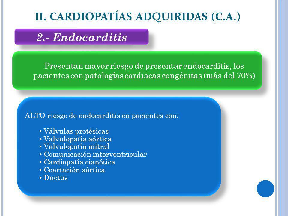 2.- Endocarditis II. CARDIOPATÍAS ADQUIRIDAS (C.A.) Presentan mayor riesgo de presentar endocarditis, los pacientes con patologías cardiacas congénita