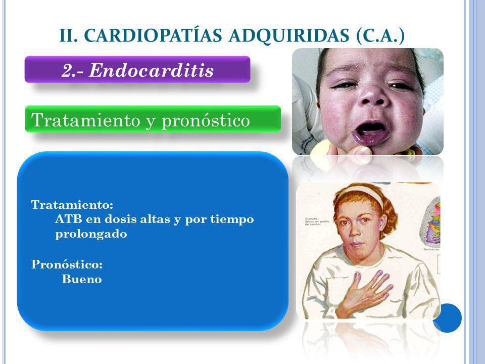 Tratamiento y pronóstico II. CARDIOPATÍAS ADQUIRIDAS (C.A.) Tratamiento: ATB en dosis altas y por tiempo prolongado Pronóstico: Bueno Tratamiento: ATB