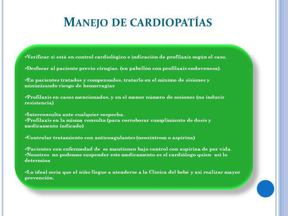 M ANEJO DE CARDIOPATÍAS Verificar si está en control cardiológico e indicación de profilaxis según el caso. Desfocar al paciente previo cirugías. (en