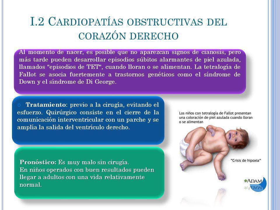 I.2 C ARDIOPATÍAS OBSTRUCTIVAS DEL CORAZÓN DERECHO Al momento de nacer, es posible que no aparezcan signos de cianosis, pero más tarde pueden desarrol