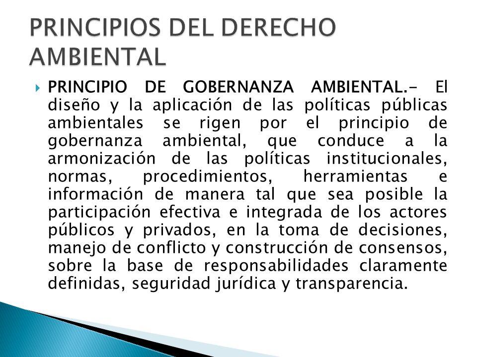 PRINCIPIO DE GOBERNANZA AMBIENTAL.- El diseño y la aplicación de las políticas públicas ambientales se rigen por el principio de gobernanza ambiental, que conduce a la armonización de las políticas institucionales, normas, procedimientos, herramientas e información de manera tal que sea posible la participación efectiva e integrada de los actores públicos y privados, en la toma de decisiones, manejo de conflicto y construcción de consensos, sobre la base de responsabilidades claramente definidas, seguridad jurídica y transparencia.