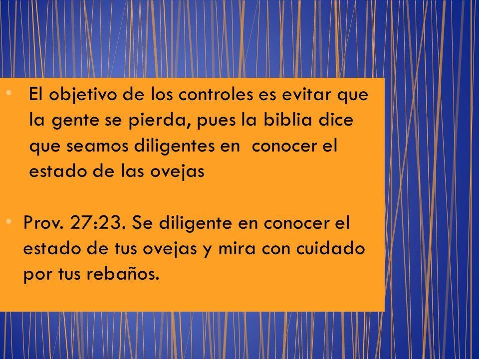 El objetivo de los controles es evitar que la gente se pierda, pues la biblia dice que seamos diligentes en conocer el estado de las ovejas Prov. 27:2