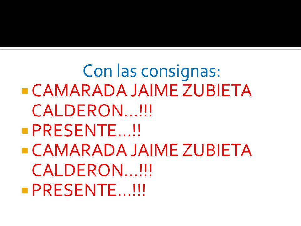 Con las consignas: CAMARADA JAIME ZUBIETA CALDERON…!!! PRESENTE…!! CAMARADA JAIME ZUBIETA CALDERON…!!! PRESENTE…!!!