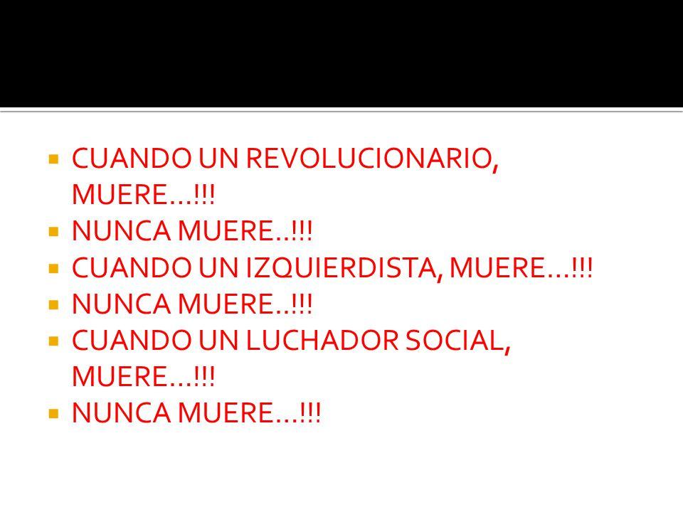CUANDO UN REVOLUCIONARIO, MUERE…!!! NUNCA MUERE..!!! CUANDO UN IZQUIERDISTA, MUERE…!!! NUNCA MUERE..!!! CUANDO UN LUCHADOR SOCIAL, MUERE…!!! NUNCA MUE