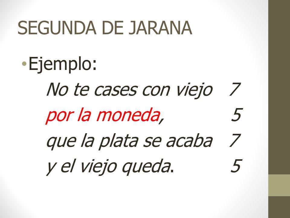 SEGUNDA DE JARANA Ejemplo: No te cases con viejo 7 por la moneda, 5 que la plata se acaba 7 y el viejo queda.