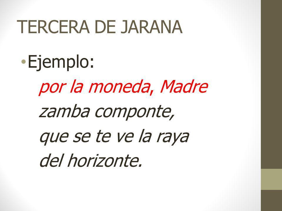 TERCERA DE JARANA Ejemplo: por la moneda, Madre zamba componte, que se te ve la raya del horizonte.