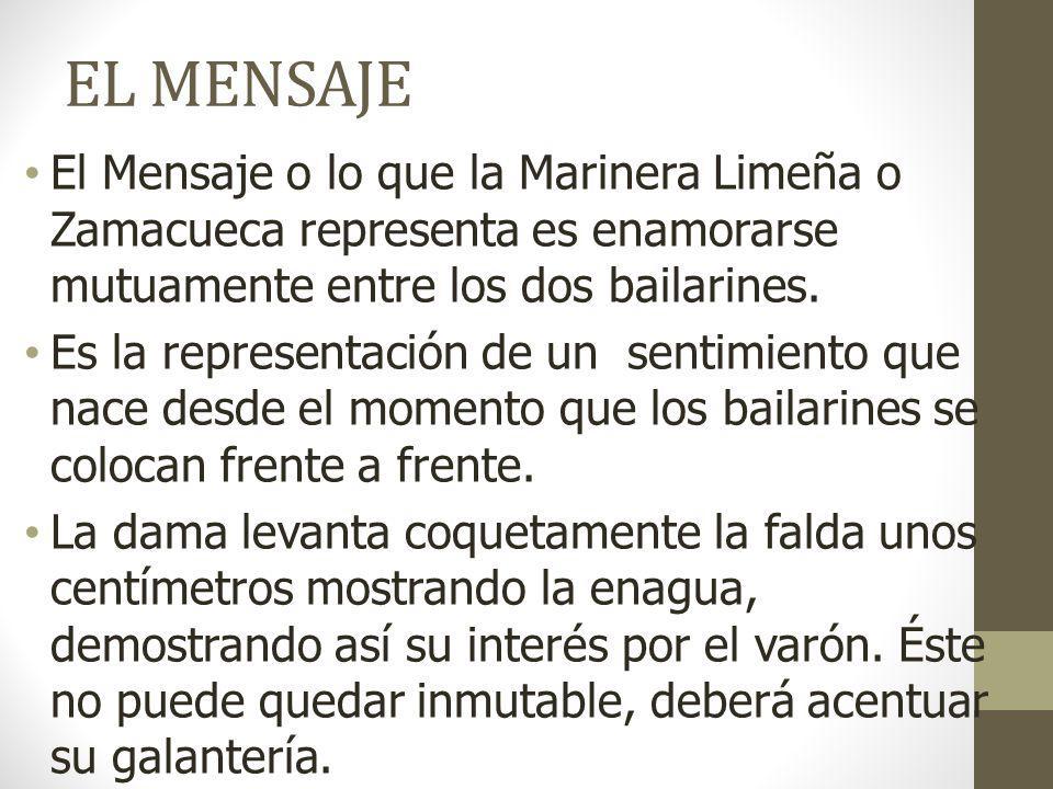 EL MENSAJE El Mensaje o lo que la Marinera Limeña o Zamacueca representa es enamorarse mutuamente entre los dos bailarines.