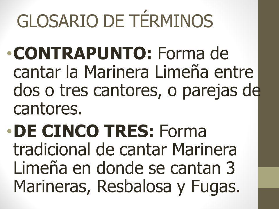 GLOSARIO DE TÉRMINOS DE SIETE CINCO: Forma tradicional y poco usada de cantar Marinera Limeña, en donde se cantan 5 Marineras, Resbalosa y Fugas.