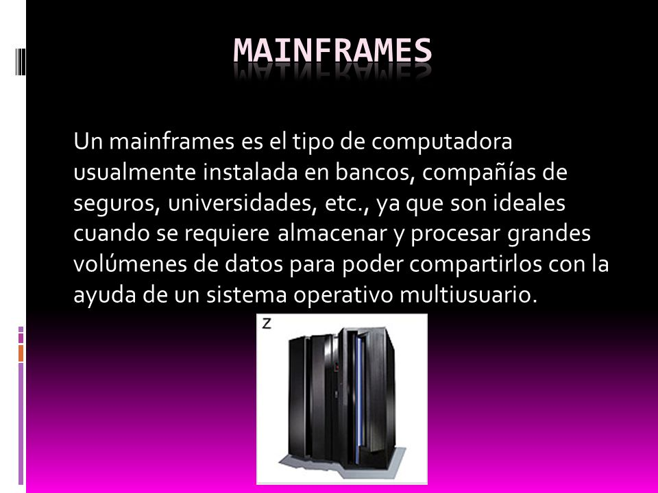 Un mainframes es el tipo de computadora usualmente instalada en bancos, compañías de seguros, universidades, etc., ya que son ideales cuando se requie