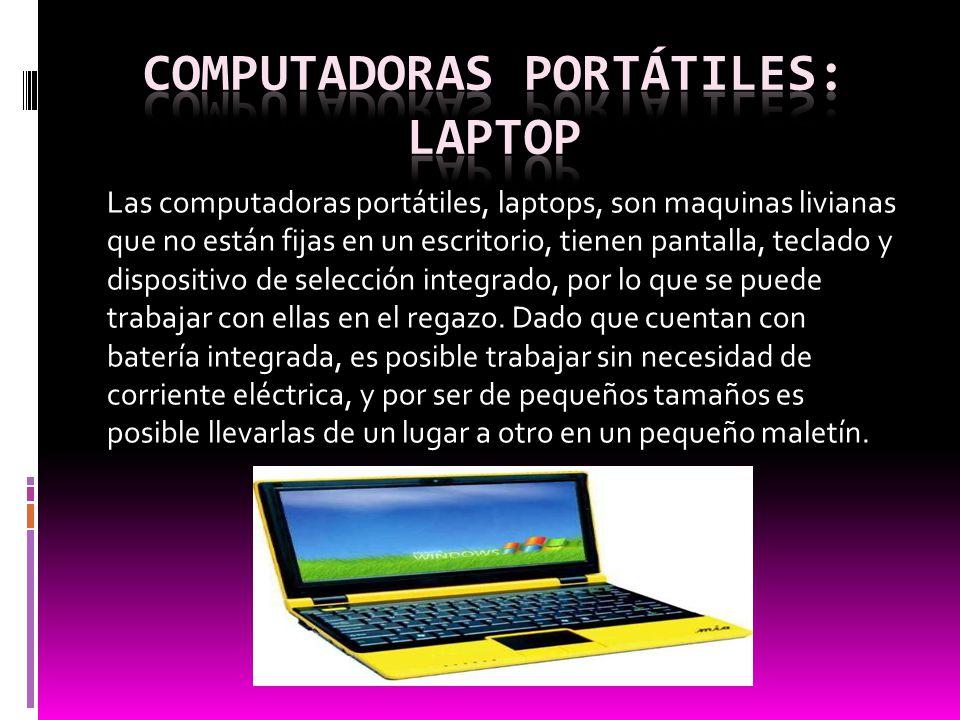 Las computadoras portátiles, laptops, son maquinas livianas que no están fijas en un escritorio, tienen pantalla, teclado y dispositivo de selección i