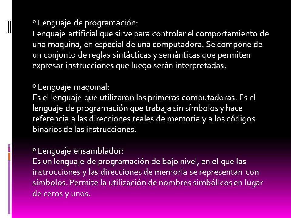 º Lenguaje de programación: Lenguaje artificial que sirve para controlar el comportamiento de una maquina, en especial de una computadora. Se compone