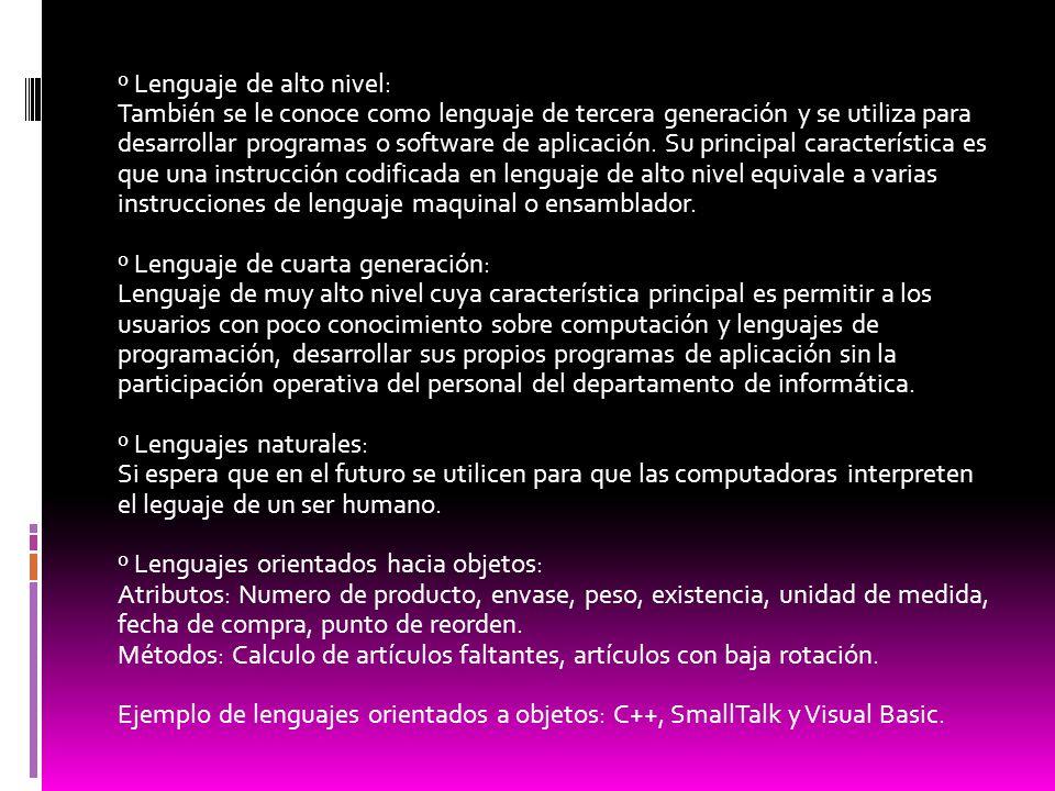 º Lenguaje de alto nivel: También se le conoce como lenguaje de tercera generación y se utiliza para desarrollar programas o software de aplicación. S