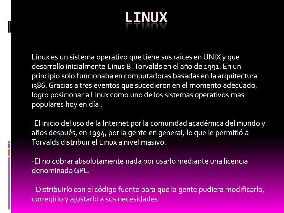Linux es un sistema operativo que tiene sus raíces en UNIX y que desarrollo inicialmente Linus B. Torvalds en el año de 1991. En un principio solo fun