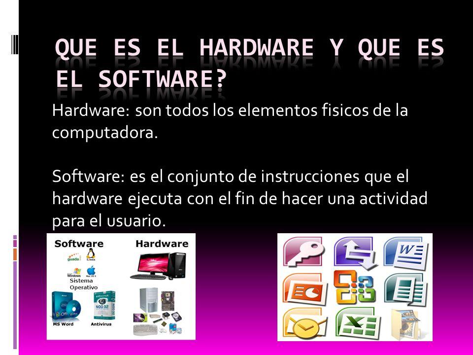 Hardware: son todos los elementos fisicos de la computadora. Software: es el conjunto de instrucciones que el hardware ejecuta con el fin de hacer una