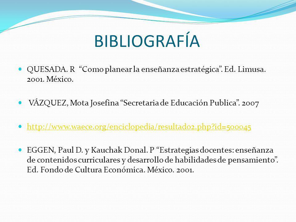 BIBLIOGRAFÍA QUESADA. R Como planear la enseñanza estratégica. Ed. Limusa. 2001. México. VÁZQUEZ, Mota Josefina Secretaria de Educación Publica. 2007
