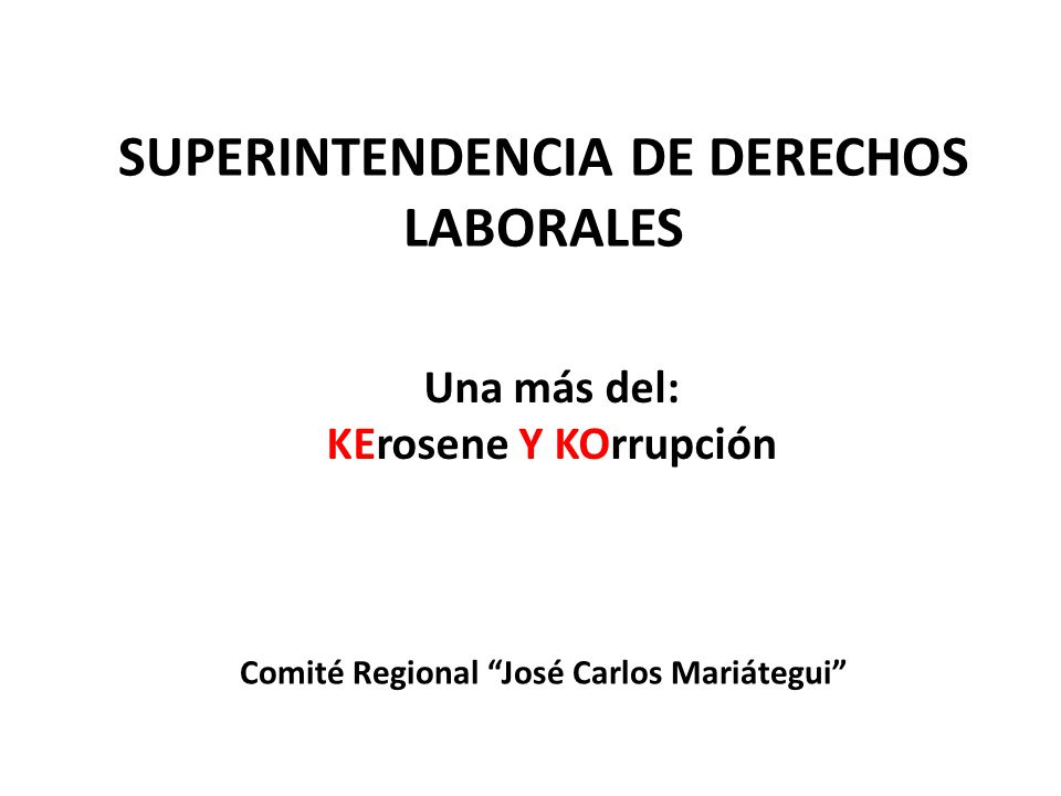 SUPERINTENDENCIA DE DERECHOS LABORALES Una más del: KErosene Y KOrrupción Comité Regional José Carlos Mariátegui