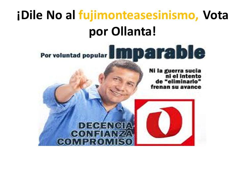 ¡Dile No al fujimonteasesinismo, Vota por Ollanta!