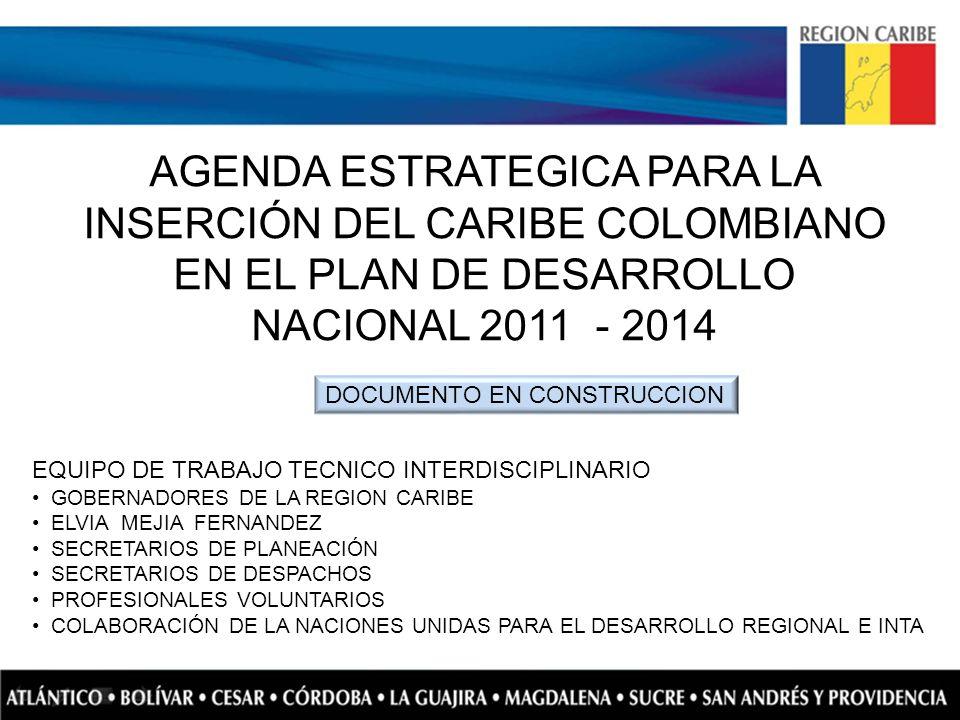 AGENDA ESTRATEGICA PARA LA INSERCIÓN DEL CARIBE COLOMBIANO EN EL PLAN DE DESARROLLO NACIONAL 2011 - 2014 EQUIPO DE TRABAJO TECNICO INTERDISCIPLINARIO
