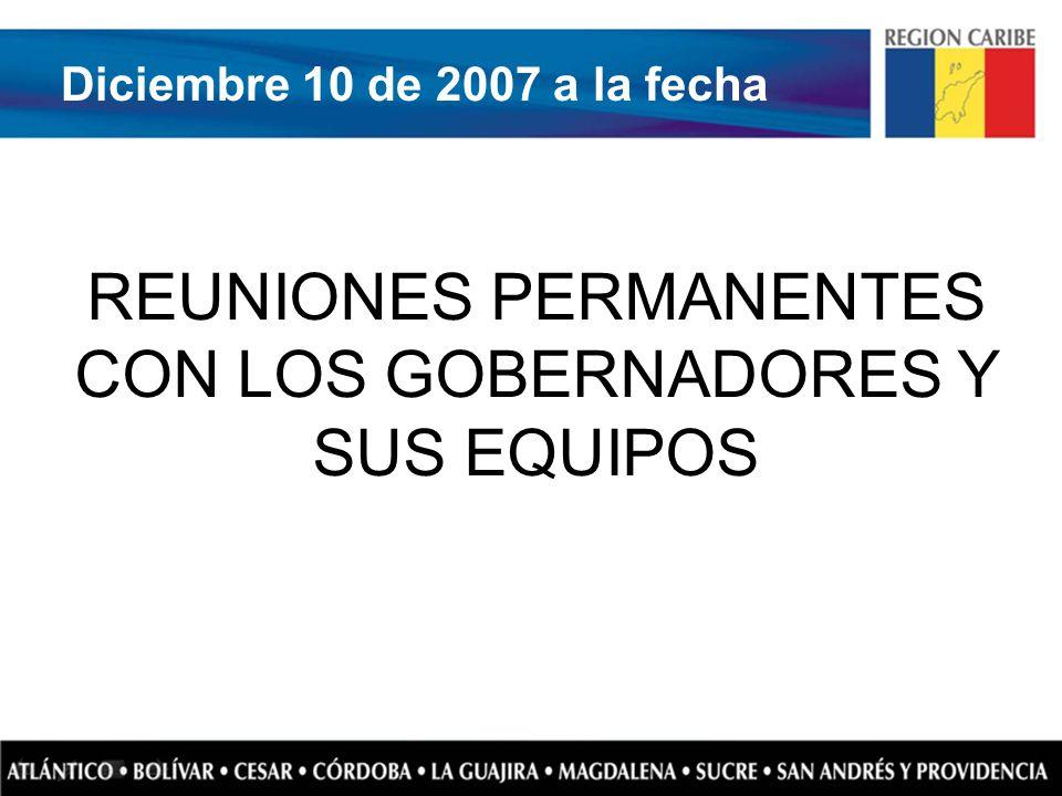 REUNIONES PERMANENTES CON LOS GOBERNADORES Y SUS EQUIPOS Diciembre 10 de 2007 a la fecha