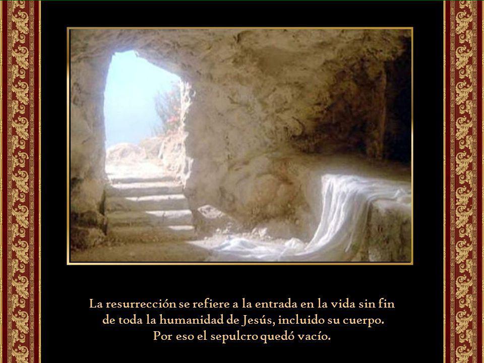 La resurrección se refiere a la entrada en la vida sin fin de toda la humanidad de Jesús, incluido su cuerpo.