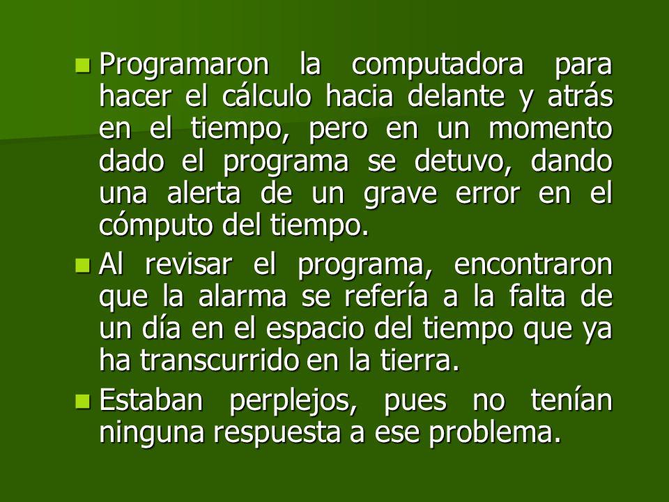 Programaron la computadora para hacer el cálculo hacia delante y atrás en el tiempo, pero en un momento dado el programa se detuvo, dando una alerta de un grave error en el cómputo del tiempo.