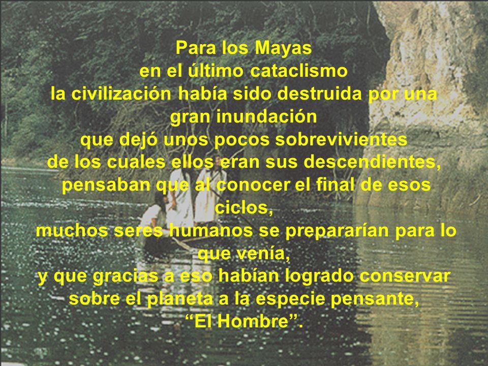 Para los Mayas en el último cataclismo la civilización había sido destruida por una gran inundación que dejó unos pocos sobrevivientes de los cuales ellos eran sus descendientes, pensaban que al conocer el final de esos ciclos, muchos seres humanos se prepararían para lo que venía, y que gracias a eso habían logrado conservar sobre el planeta a la especie pensante, El Hombre.