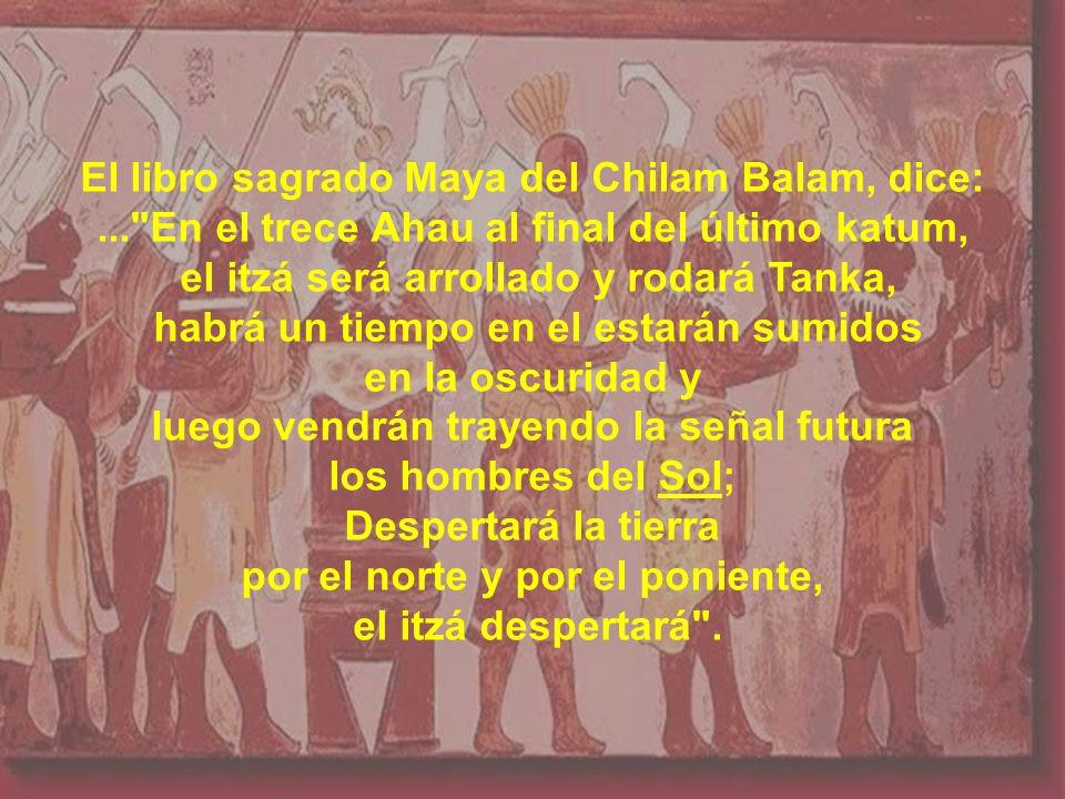 El libro sagrado Maya del Chilam Balam, dice:... En el trece Ahau al final del último katum, el itzá será arrollado y rodará Tanka, habrá un tiempo en el estarán sumidos en la oscuridad y luego vendrán trayendo la señal futura los hombres del Sol; Despertará la tierra por el norte y por el poniente, el itzá despertará .