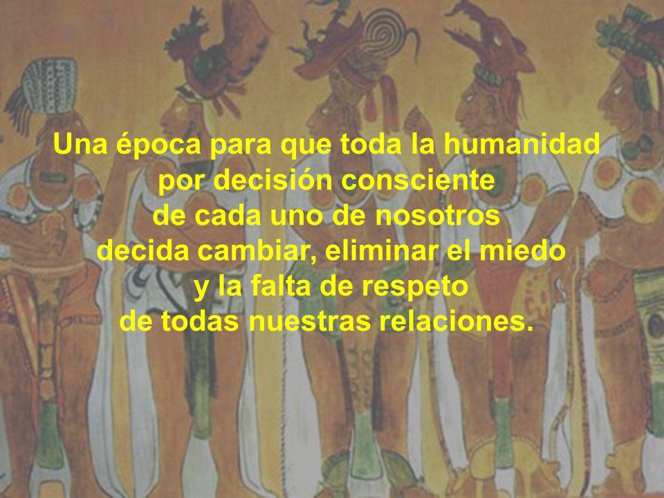 Una época para que toda la humanidad por decisión consciente de cada uno de nosotros decida cambiar, eliminar el miedo y la falta de respeto de todas nuestras relaciones.