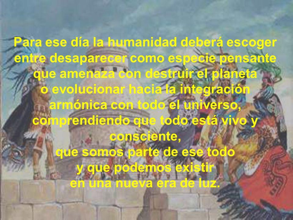 Para ese día la humanidad deberá escoger entre desaparecer como especie pensante que amenaza con destruir el planeta o evolucionar hacia la integración armónica con todo el universo, comprendiendo que todo está vivo y consciente, que somos parte de ese todo y que podemos existir en una nueva era de luz.