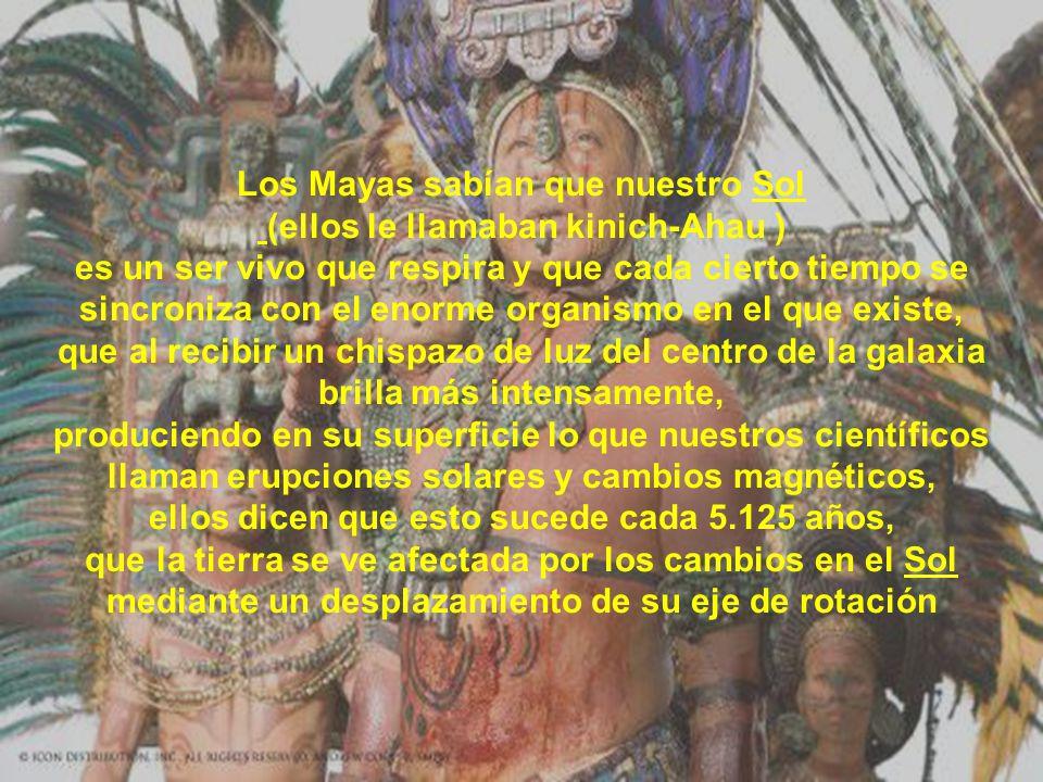 Los Mayas sabían que nuestro Sol (ellos le llamaban kinich-Ahau ) es un ser vivo que respira y que cada cierto tiempo se sincroniza con el enorme organismo en el que existe, que al recibir un chispazo de luz del centro de la galaxia brilla más intensamente, produciendo en su superficie lo que nuestros científicos llaman erupciones solares y cambios magnéticos, ellos dicen que esto sucede cada 5.125 años, que la tierra se ve afectada por los cambios en el Sol mediante un desplazamiento de su eje de rotación