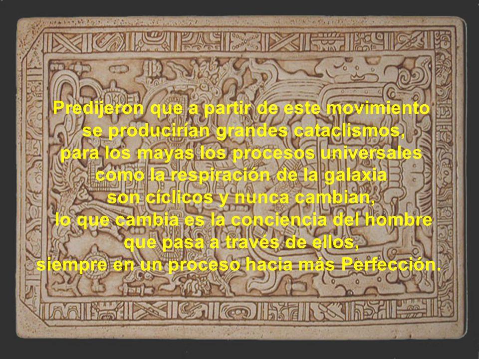 Predijeron que a partir de este movimiento se producirían grandes cataclismos, para los mayas los procesos universales como la respiración de la galaxia son cíclicos y nunca cambian, lo que cambia es la conciencia del hombre que pasa a través de ellos, siempre en un proceso hacia más Perfección.