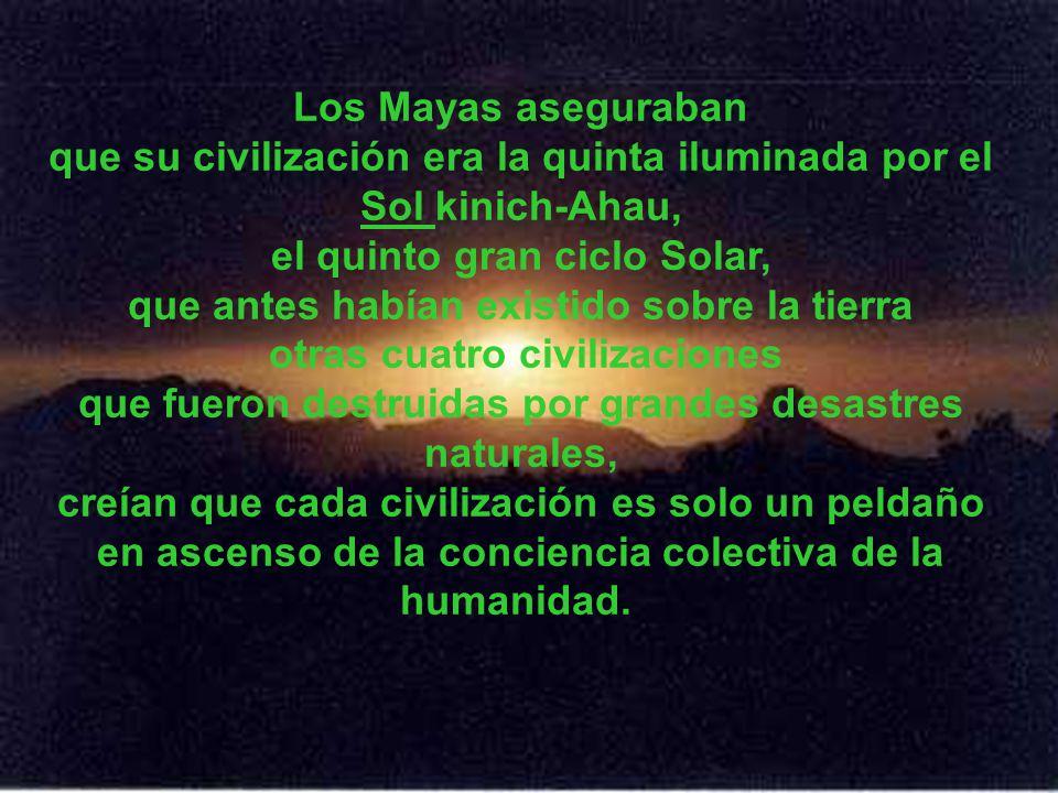 Los Mayas aseguraban que su civilización era la quinta iluminada por el Sol kinich-Ahau, el quinto gran ciclo Solar, que antes habían existido sobre la tierra otras cuatro civilizaciones que fueron destruidas por grandes desastres naturales, creían que cada civilización es solo un peldaño en ascenso de la conciencia colectiva de la humanidad.