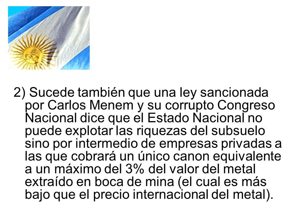 2) Sucede también que una ley sancionada por Carlos Menem y su corrupto Congreso Nacional dice que el Estado Nacional no puede explotar las riquezas del subsuelo sino por intermedio de empresas privadas a las que cobrará un único canon equivalente a un máximo del 3% del valor del metal extraído en boca de mina (el cual es más bajo que el precio internacional del metal).