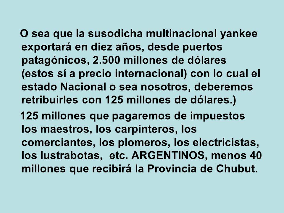 O sea que la susodicha multinacional yankee exportará en diez años, desde puertos patagónicos, 2.500 millones de dólares (estos sí a precio internacional) con lo cual el estado Nacional o sea nosotros, deberemos retribuirles con 125 millones de dólares.) 125 millones que pagaremos de impuestos los maestros, los carpinteros, los comerciantes, los plomeros, los electricistas, los lustrabotas, etc.