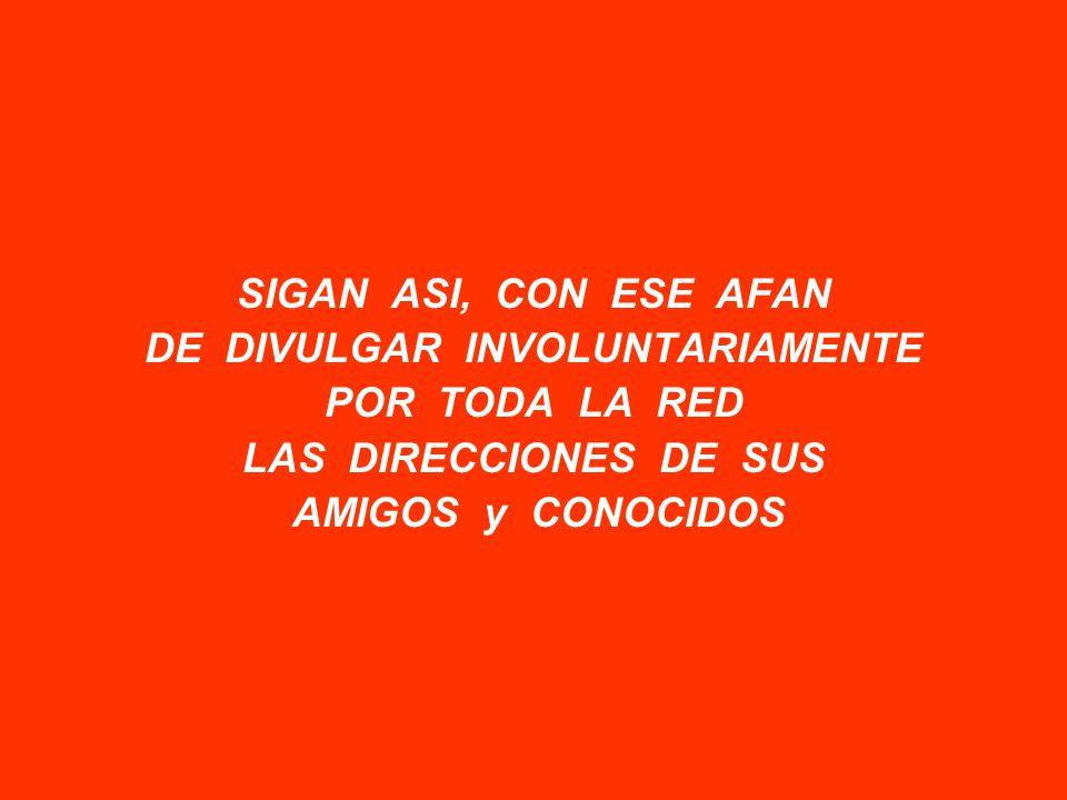 SIGAN ASI, CON ESE AFAN DE DIVULGAR INVOLUNTARIAMENTE POR TODA LA RED LAS DIRECCIONES DE SUS AMIGOS y CONOCIDOS