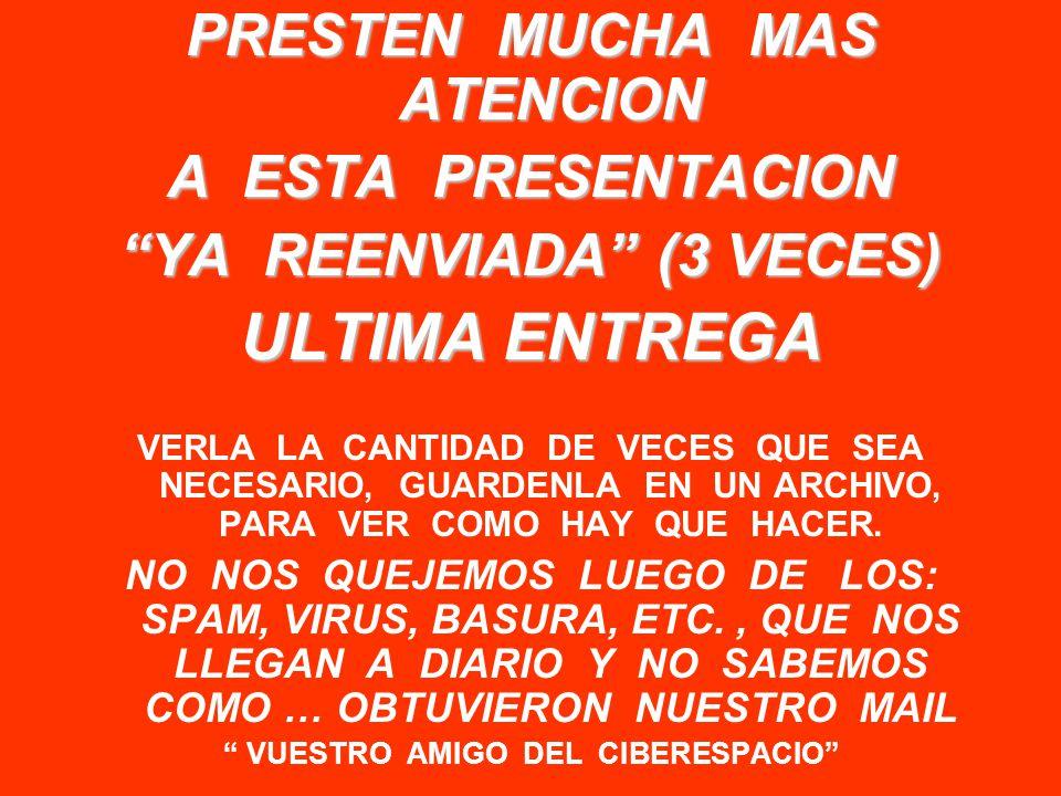 PRESTEN MUCHA MAS ATENCION A ESTA PRESENTACION YA REENVIADA (3 VECES) ULTIMA ENTREGA VERLA LA CANTIDAD DE VECES QUE SEA NECESARIO, GUARDENLA EN UN ARCHIVO, PARA VER COMO HAY QUE HACER.