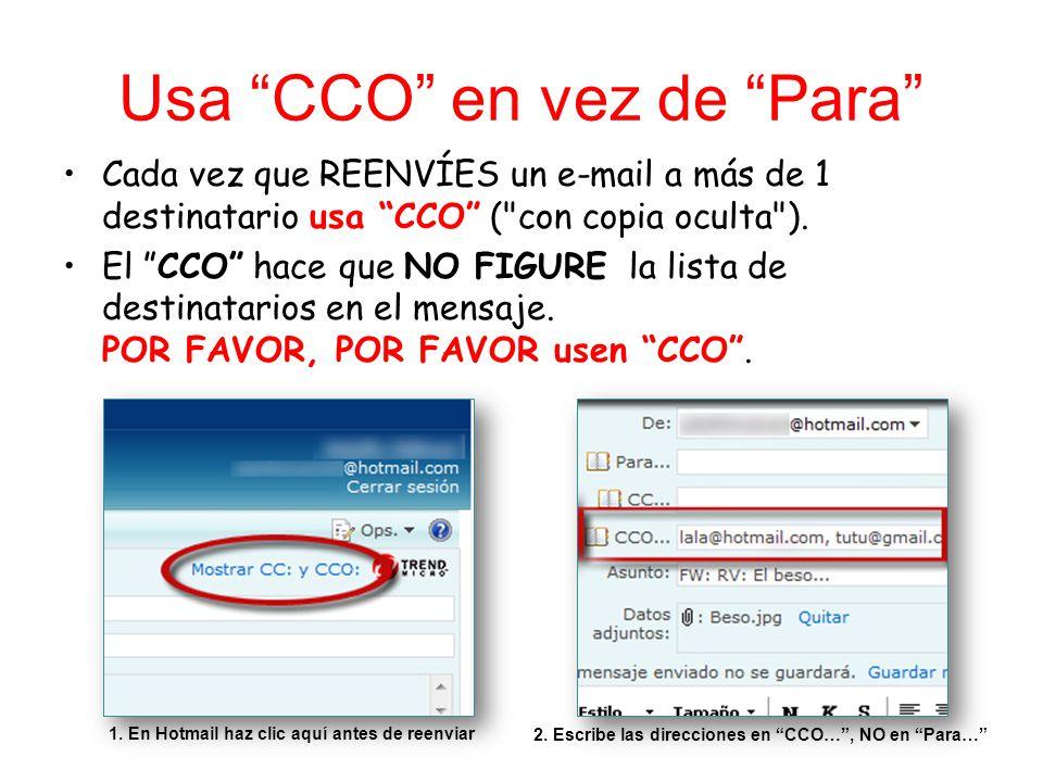 Usa CCO en vez de Para Cada vez que REENVÍES un e-mail a más de 1 destinatario usa CCO ( con copia oculta ).