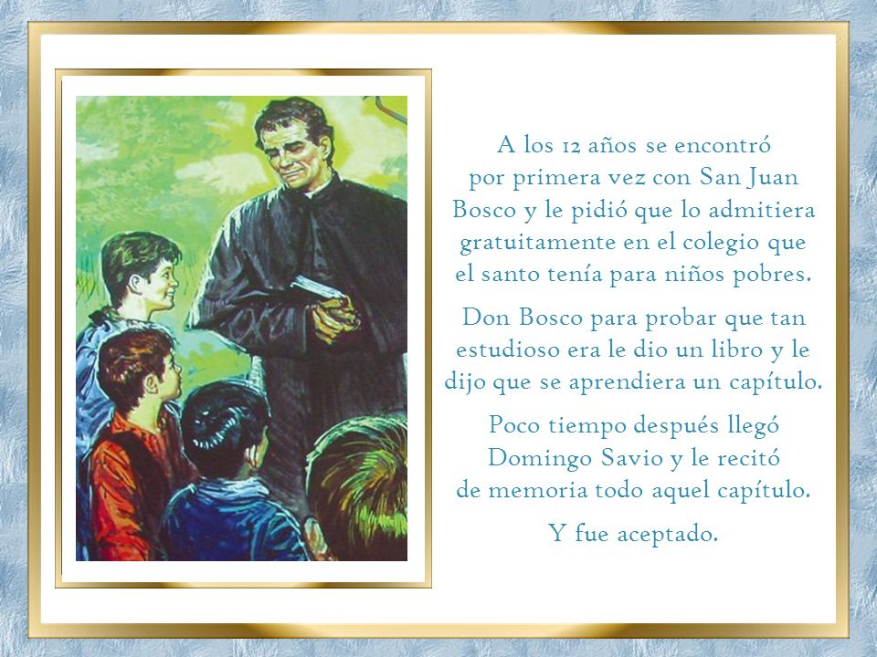 A los 12 años se encontró por primera vez con San Juan Bosco y le pidió que lo admitiera gratuitamente en el colegio que el santo tenía para niños pobres.