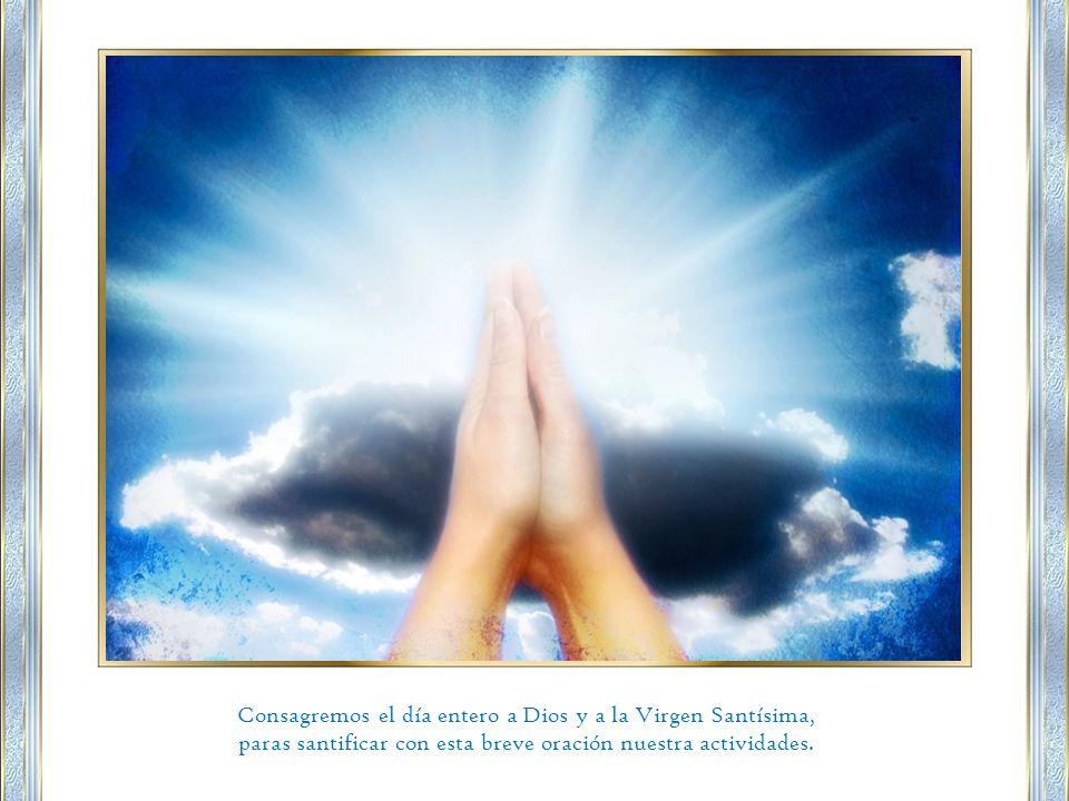 Consagremos el día entero a Dios y a la Virgen Santísima, paras santificar con esta breve oración nuestra actividades.