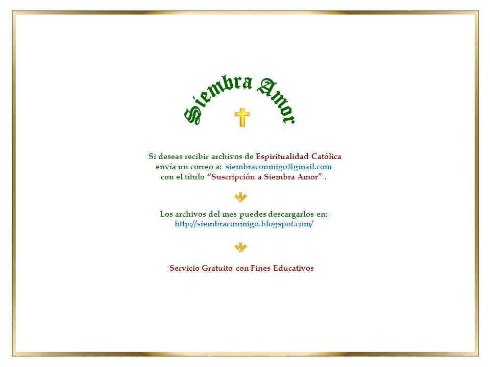 Los archivos del mes puedes descargarlos en: http://siembraconmigo.blogspot.com/ Si deseas recibir archivos de Espiritualidad Católica envía un correo a: siembraconmigo@gmail.com con el título Suscripción a Siembra Amor.