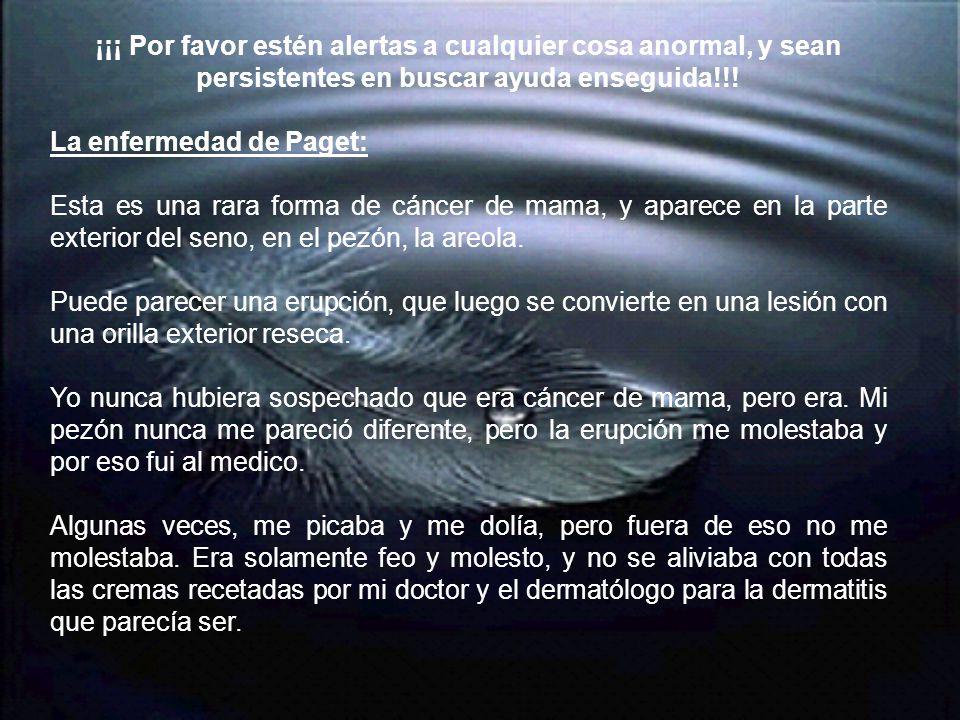 ¡¡¡ Por favor estén alertas a cualquier cosa anormal, y sean persistentes en buscar ayuda enseguida!!! La enfermedad de Paget: Esta es una rara forma